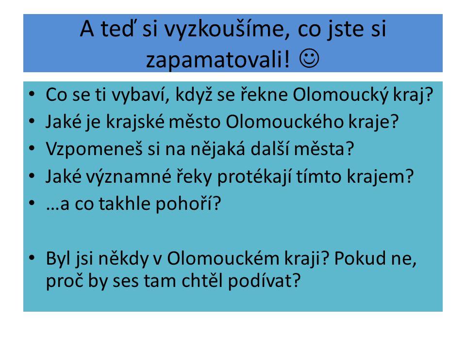 A teď si vyzkoušíme, co jste si zapamatovali. Co se ti vybaví, když se řekne Olomoucký kraj.