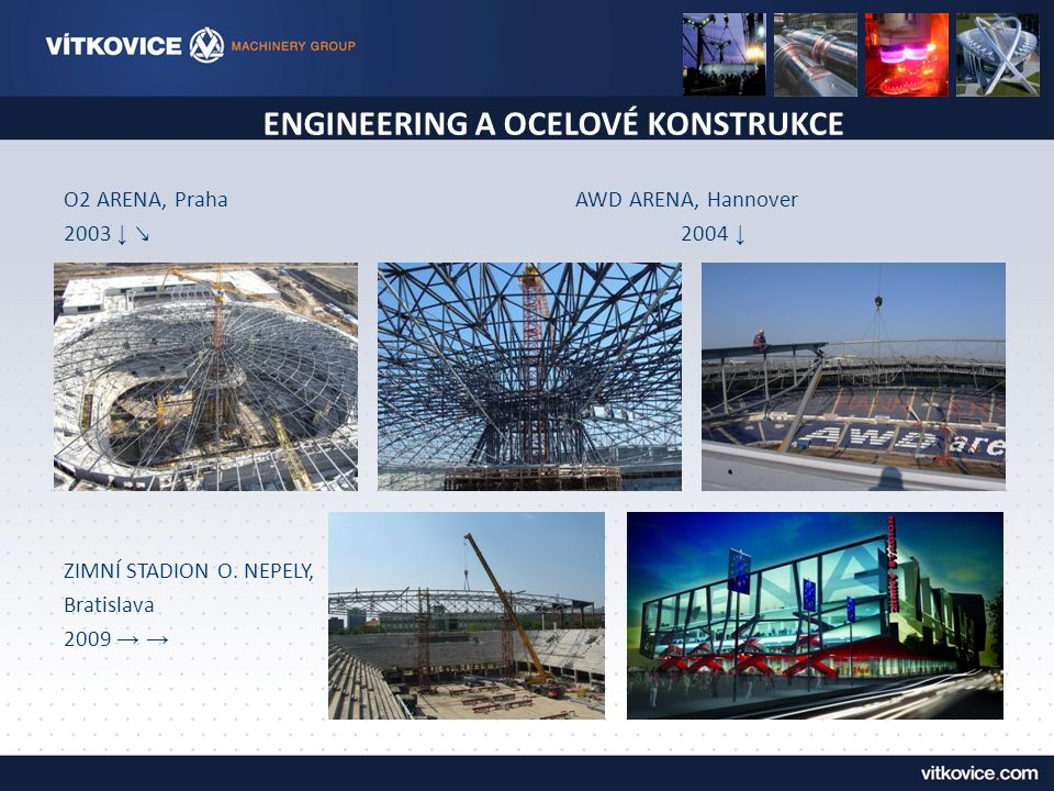 ENGINEERING A OCELOVÉ KONSTRUKCE O2 ARENA, Praha AWD ARENA, Hannover 2003 ↓ ↘ 2004 ↓ ZIMNÍ STADION O. NEPELY, Bratislava 2009 → →