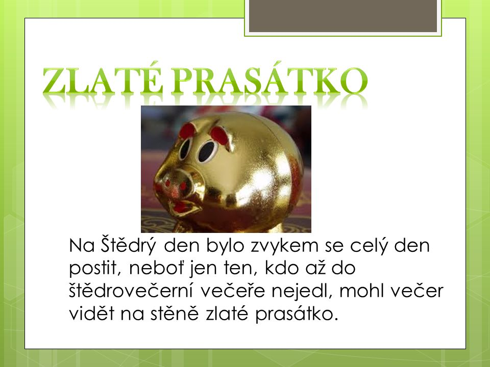 Na Štědrý den bylo zvykem se celý den postit, neboť jen ten, kdo až do štědrovečerní večeře nejedl, mohl večer vidět na stěně zlaté prasátko.