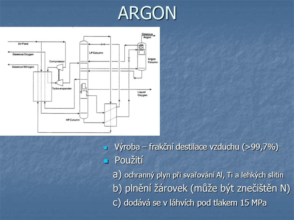 ARGON Výroba – frakční destilace vzduchu (>99,7%) Výroba – frakční destilace vzduchu (>99,7%) Použití Použití a) ochranný plyn při svařování Al, Ti a lehkých slitin a) ochranný plyn při svařování Al, Ti a lehkých slitin b) plnění žárovek (může být znečištěn N) b) plnění žárovek (může být znečištěn N) c) dodává se v láhvích pod tlakem 15 MPa c) dodává se v láhvích pod tlakem 15 MPa