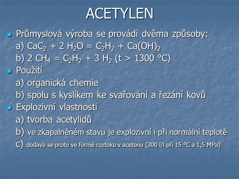 ACETYLEN Průmyslová výroba se provádí dvěma způsoby: Průmyslová výroba se provádí dvěma způsoby: a) CaC 2 + 2 H 2 O = C 2 H 2 + Ca(OH) 2 a) CaC 2 + 2 H 2 O = C 2 H 2 + Ca(OH) 2 b) 2 CH 4 = C 2 H 2 + 3 H 2 (t > 1300 °C) b) 2 CH 4 = C 2 H 2 + 3 H 2 (t > 1300 °C) Použití Použití a) organická chemie a) organická chemie b) spolu s kyslíkem ke svařování a řezání kovů b) spolu s kyslíkem ke svařování a řezání kovů Explozivní vlastnosti Explozivní vlastnosti a) tvorba acetylidů a) tvorba acetylidů b) ve zkapalněném stavu je explozivní i při normální teplotě b) ve zkapalněném stavu je explozivní i při normální teplotě c) dodává se proto ve formě roztoku v acetonu (300 l/l při 15 °C a 1,5 MPa) c) dodává se proto ve formě roztoku v acetonu (300 l/l při 15 °C a 1,5 MPa)