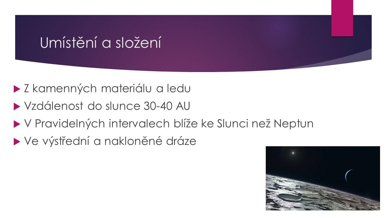 Umístění a složení  Z kamenných materiálu a ledu  Vzdálenost do slunce 30-40 AU  V Pravidelných intervalech blíže ke Slunci než Neptun  Ve výstřed