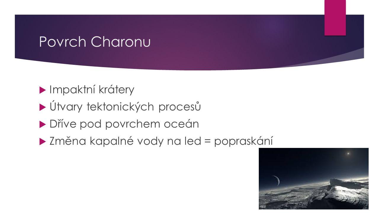 Povrch Charonu  Impaktní krátery  Útvary tektonických procesů  Dříve pod povrchem oceán  Změna kapalné vody na led = popraskání