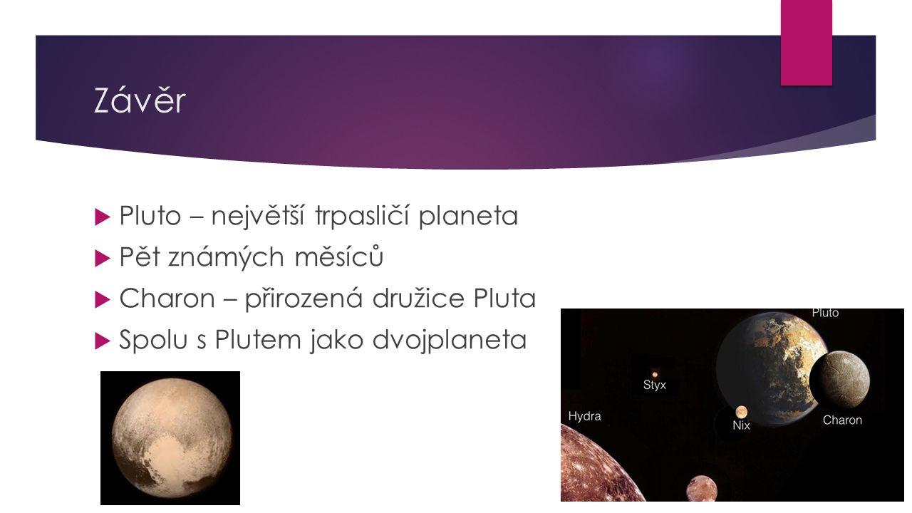 Závěr  Pluto – největší trpasličí planeta  Pět známých měsíců  Charon – přirozená družice Pluta  Spolu s Plutem jako dvojplaneta