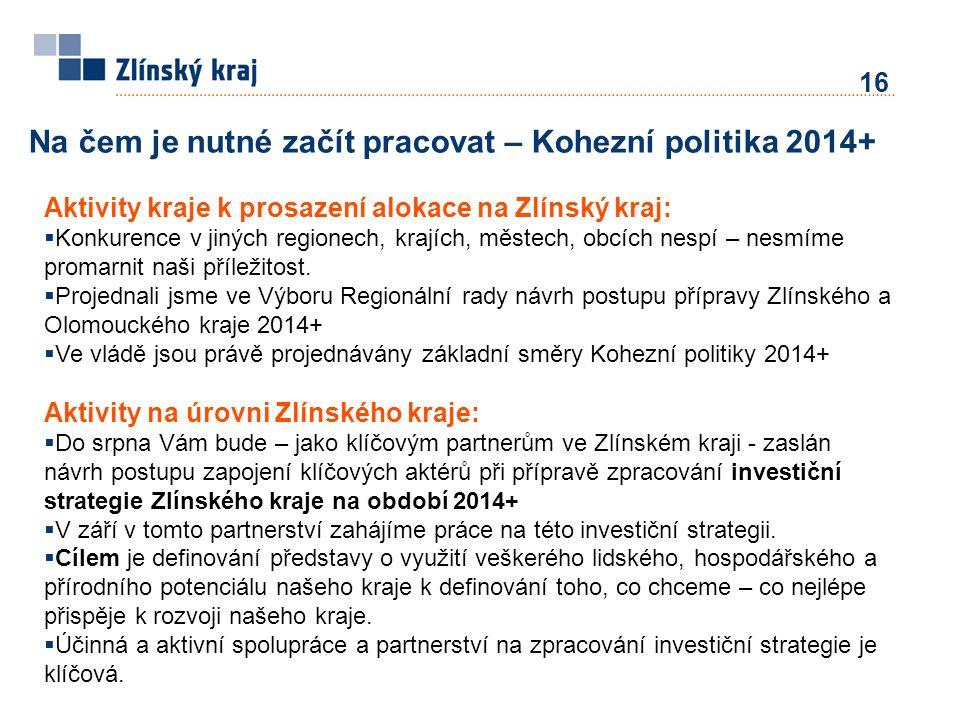 16 Na čem je nutné začít pracovat – Kohezní politika 2014+ Aktivity kraje k prosazení alokace na Zlínský kraj:  Konkurence v jiných regionech, krajích, městech, obcích nespí – nesmíme promarnit naši příležitost.