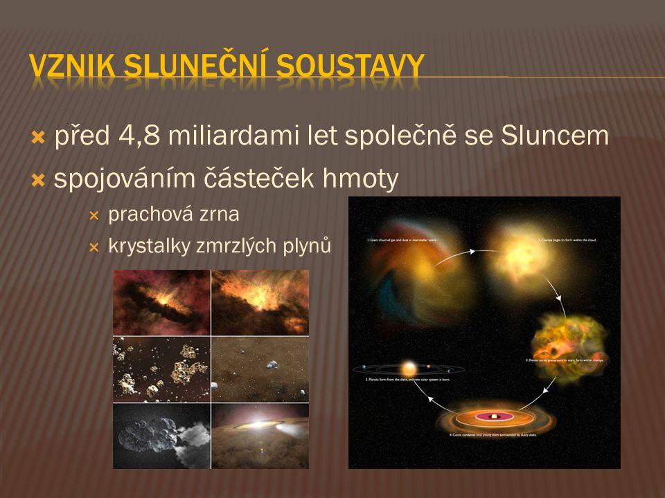  před 4,8 miliardami let společně se Sluncem  spojováním částeček hmoty  prachová zrna  krystalky zmrzlých plynů
