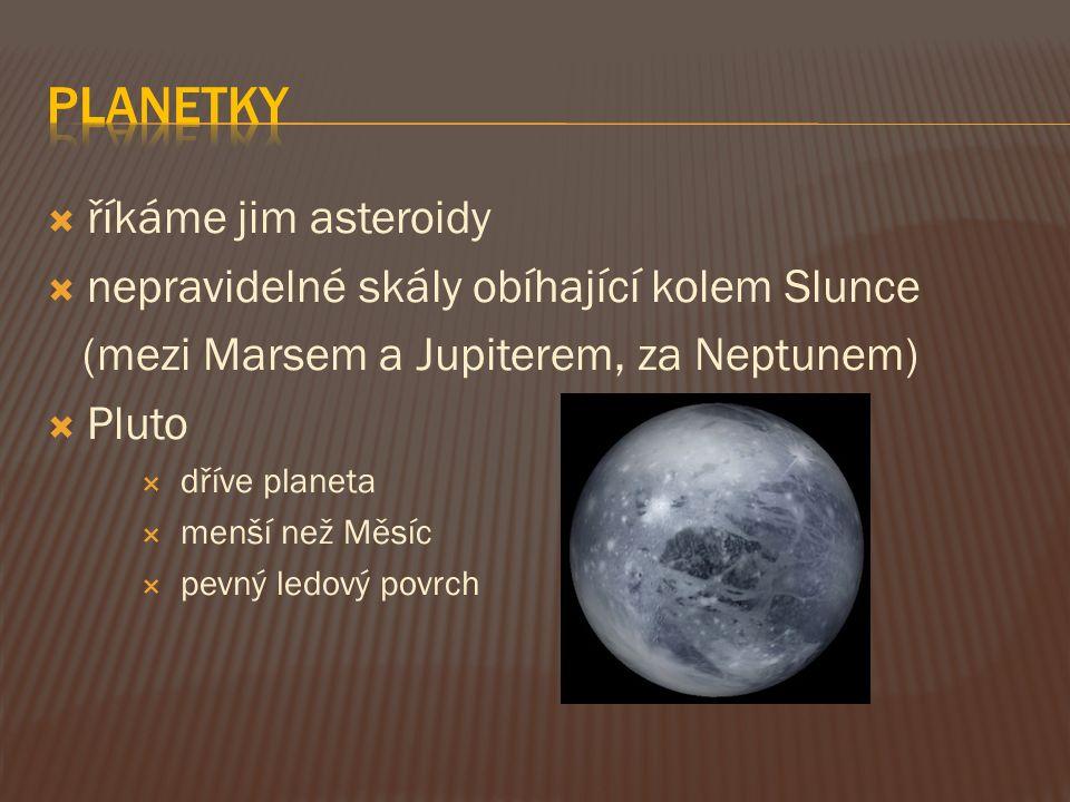  říkáme jim asteroidy  nepravidelné skály obíhající kolem Slunce (mezi Marsem a Jupiterem, za Neptunem)  Pluto  dříve planeta  menší než Měsíc 