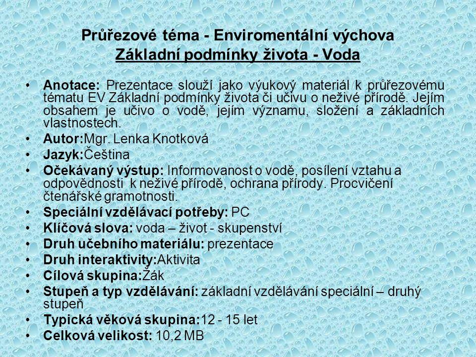 Průřezové téma - Enviromentální výchova Základní podmínky života - Voda Anotace: Prezentace slouží jako výukový materiál k průřezovému tématu EV Základní podmínky života či učivu o neživé přírodě.