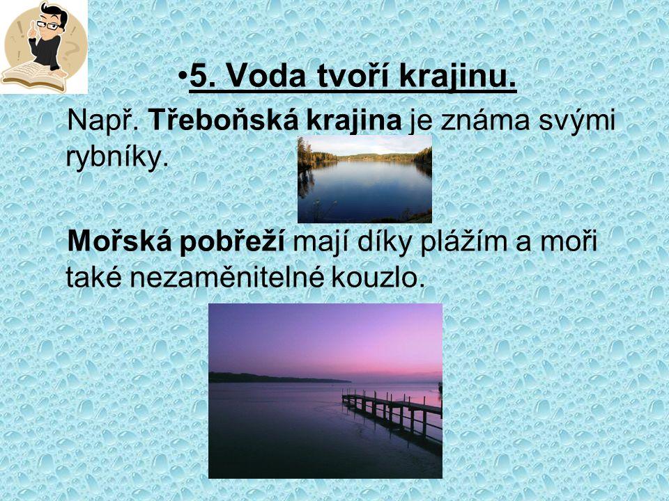 5. Voda tvoří krajinu. Např. Třeboňská krajina je známa svými rybníky.