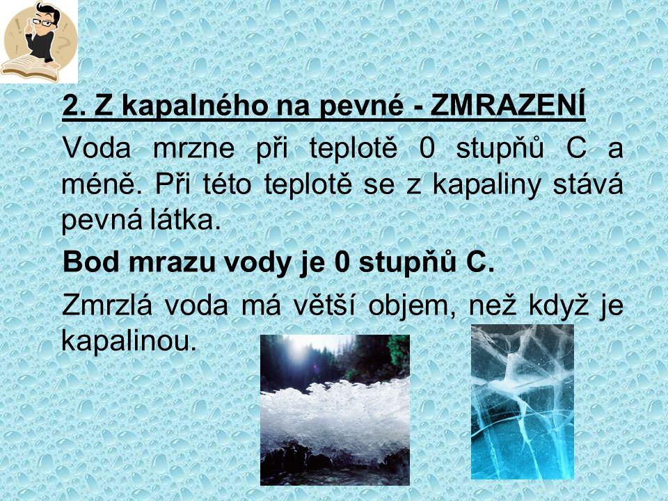 2. Z kapalného na pevné - ZMRAZENÍ Voda mrzne při teplotě 0 stupňů C a méně.