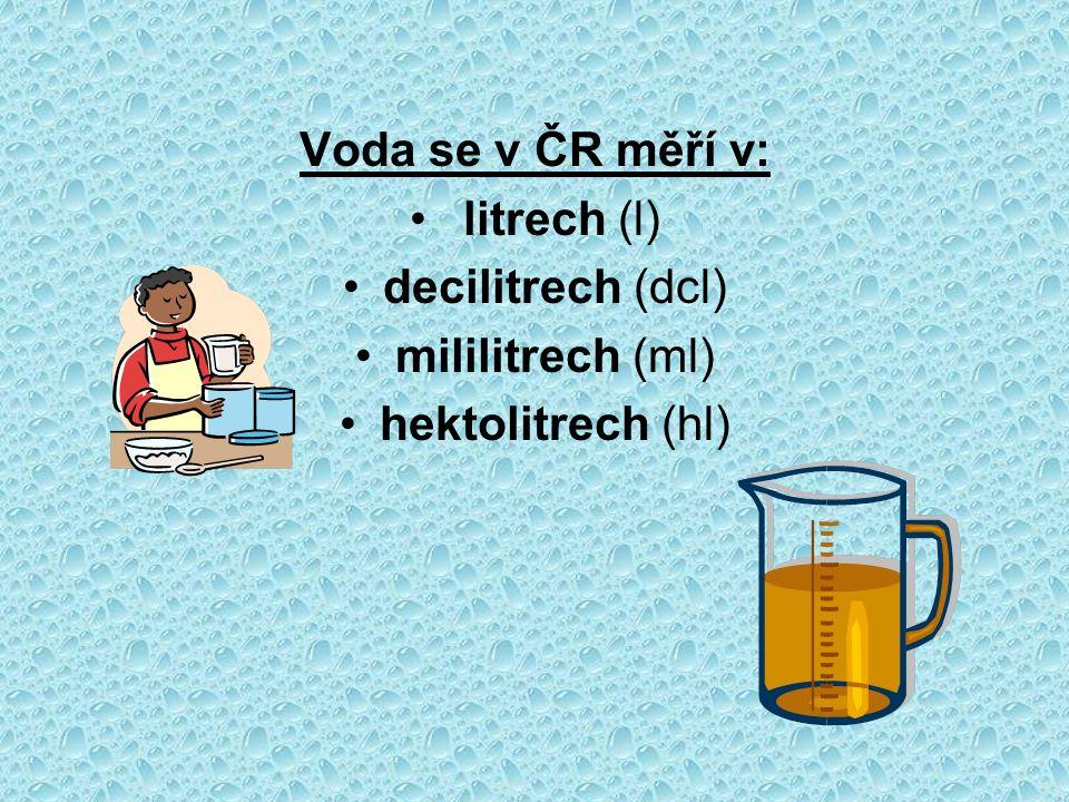 Voda se v ČR měří v: litrech (l) decilitrech (dcl) mililitrech (ml) hektolitrech (hl)