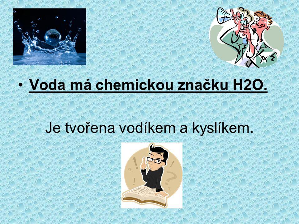 Voda má chemickou značku H2O. Je tvořena vodíkem a kyslíkem.