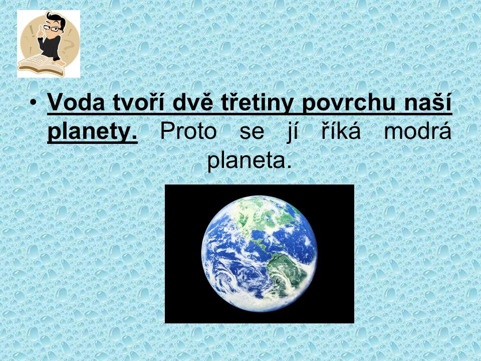 Voda tvoří dvě třetiny povrchu naší planety. Proto se jí říká modrá planeta.