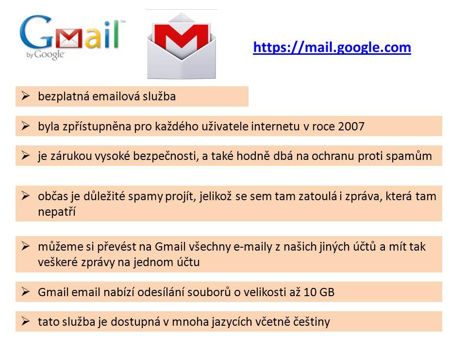  bezplatná emailová služba  byla zpřístupněna pro každého uživatele internetu v roce 2007  je zárukou vysoké bezpečnosti, a také hodně dbá na ochranu proti spamům  můžeme si převést na Gmail všechny e-maily z našich jiných účtů a mít tak veškeré zprávy na jednom účtu  tato služba je dostupná v mnoha jazycích včetně češtiny  občas je důležité spamy projít, jelikož se sem tam zatoulá i zpráva, která tam nepatří  Gmail email nabízí odesílání souborů o velikosti až 10 GB https://mail.google.com