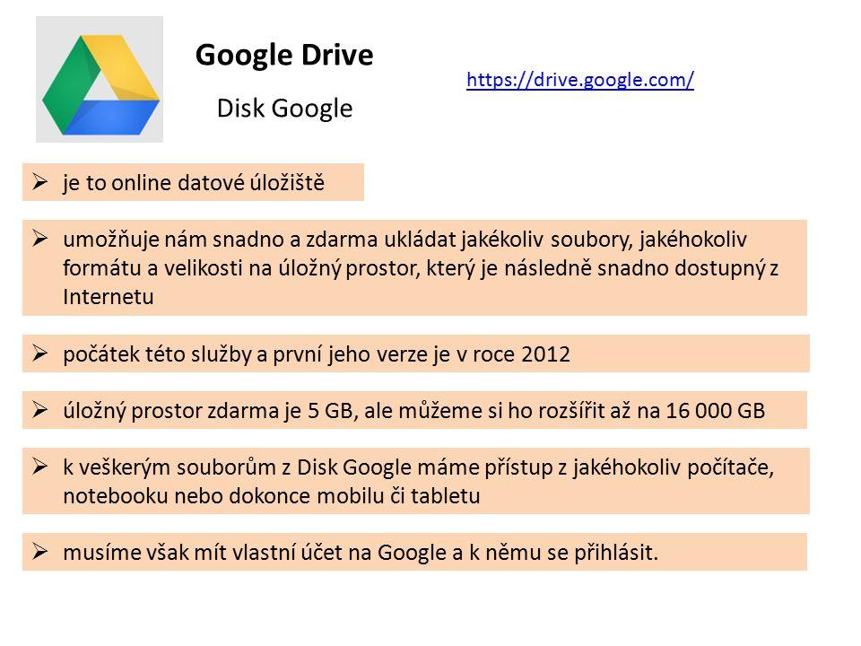 Google Drive  je to online datové úložiště  umožňuje nám snadno a zdarma ukládat jakékoliv soubory, jakéhokoliv formátu a velikosti na úložný prostor, který je následně snadno dostupný z Internetu https://drive.google.com/ Disk Google  počátek této služby a první jeho verze je v roce 2012  úložný prostor zdarma je 5 GB, ale můžeme si ho rozšířit až na 16 000 GB  musíme však mít vlastní účet na Google a k němu se přihlásit.