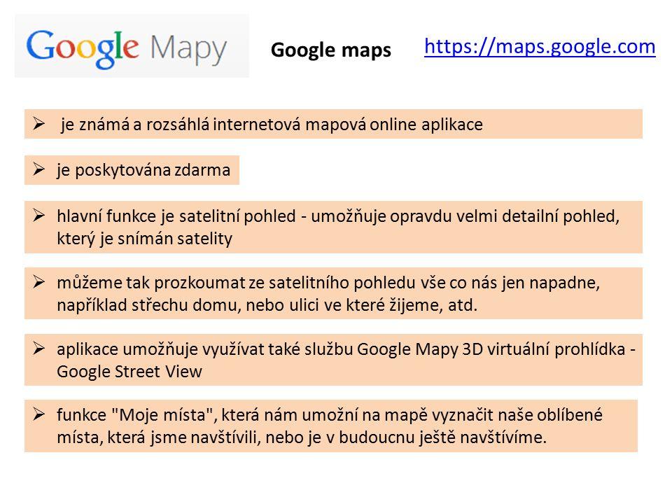 Google maps https://maps.google.com  je známá a rozsáhlá internetová mapová online aplikace  hlavní funkce je satelitní pohled - umožňuje opravdu velmi detailní pohled, který je snímán satelity  aplikace umožňuje využívat také službu Google Mapy 3D virtuální prohlídka - Google Street View  funkce Moje místa , která nám umožní na mapě vyznačit naše oblíbené místa, která jsme navštívili, nebo je v budoucnu ještě navštívíme.