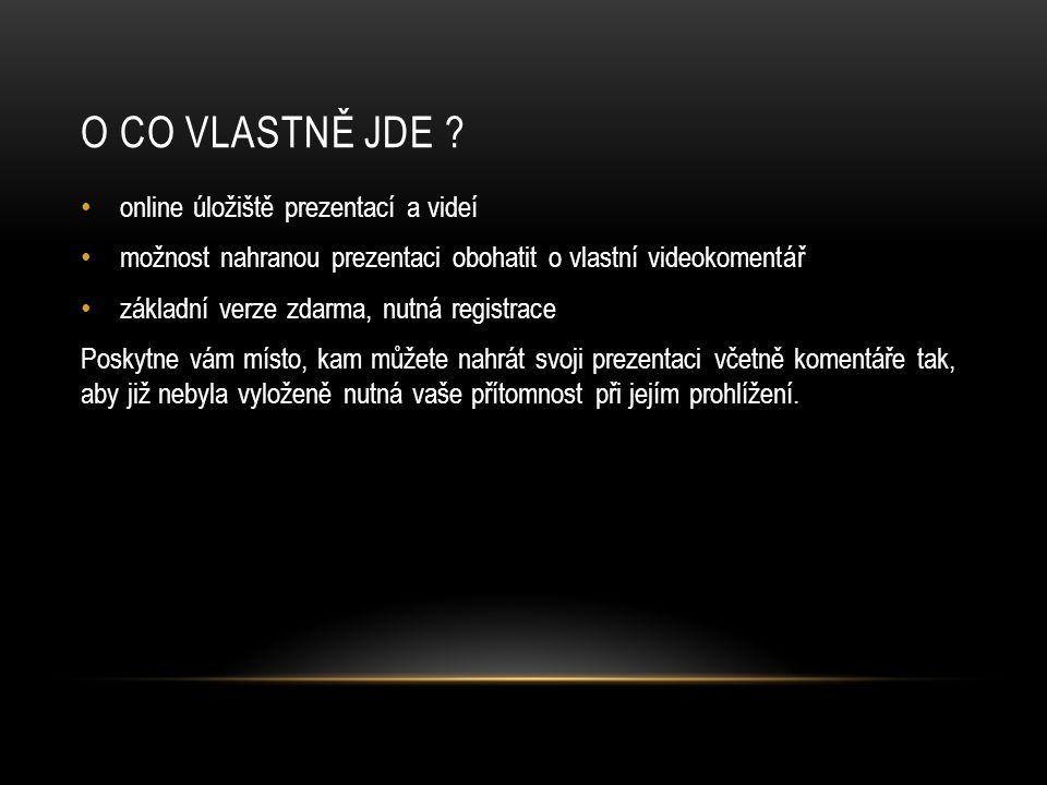O CO VLASTNĚ JDE ? online úložiště prezentací a videí možnost nahranou prezentaci obohatit o vlastní videokomentář základní verze zdarma, nutná