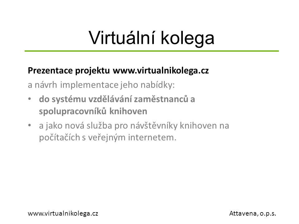 Virtuální kolega www.virtualnikolega.cz Attavena, o.p.s. Prezentace projektu www.virtualnikolega.cz a návrh implementace jeho nabídky: do systému vzdě