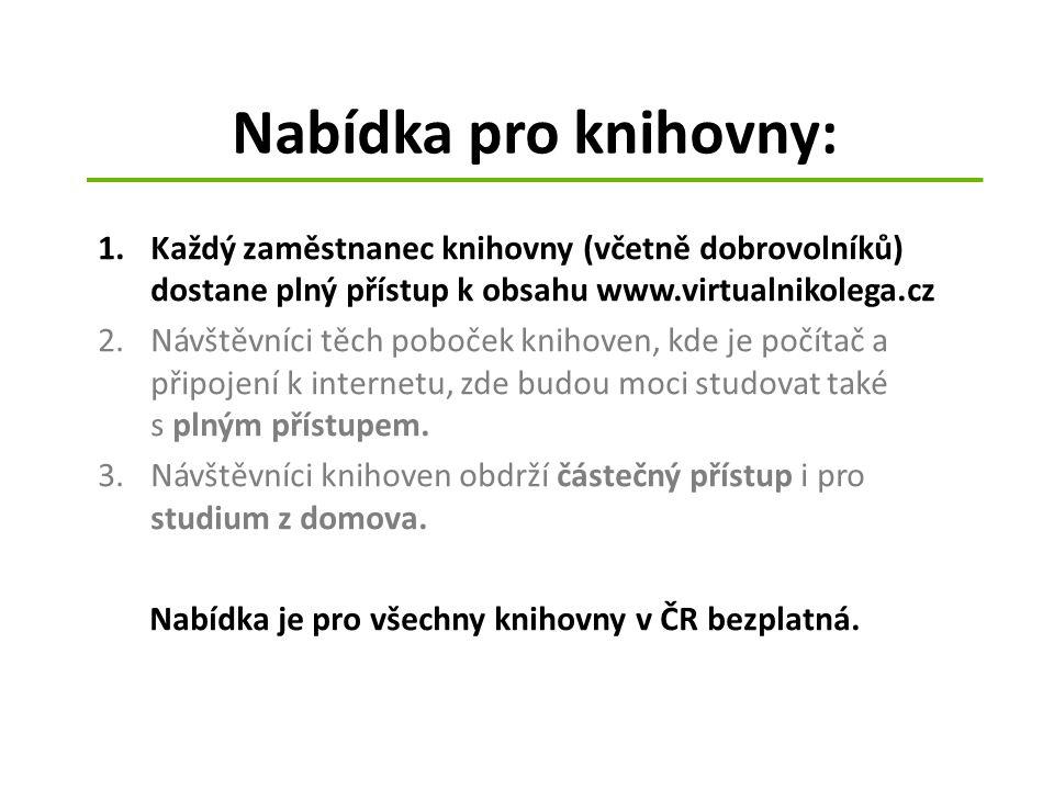Nabídka pro knihovny: 1.Každý zaměstnanec knihovny (včetně dobrovolníků) dostane plný přístup k obsahu www.virtualnikolega.cz 2.Návštěvníci těch poboček knihoven, kde je počítač a připojení k internetu, zde budou moci studovat také s plným přístupem.