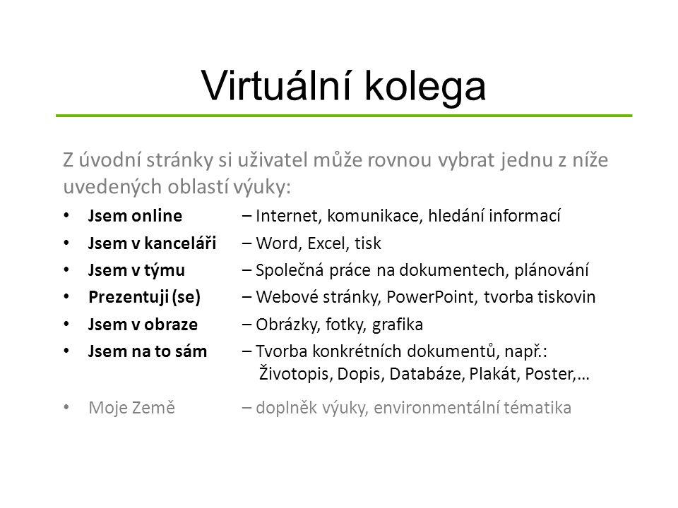 Virtuální kolega Z úvodní stránky si uživatel může rovnou vybrat jednu z níže uvedených oblastí výuky: Jsem online– Internet, komunikace, hledání informací Jsem v kanceláři– Word, Excel, tisk Jsem v týmu– Společná práce na dokumentech, plánování Prezentuji (se)– Webové stránky, PowerPoint, tvorba tiskovin Jsem v obraze– Obrázky, fotky, grafika Jsem na to sám– Tvorba konkrétních dokumentů, např.: Životopis, Dopis, Databáze, Plakát, Poster,… Moje Země– doplněk výuky, environmentální tématika