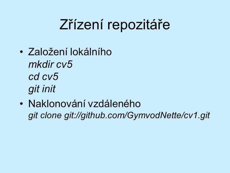 Zřízení repozitáře Založení lokálního mkdir cv5 cd cv5 git init Naklonování vzdáleného git clone git://github.com/GymvodNette/cv1.git