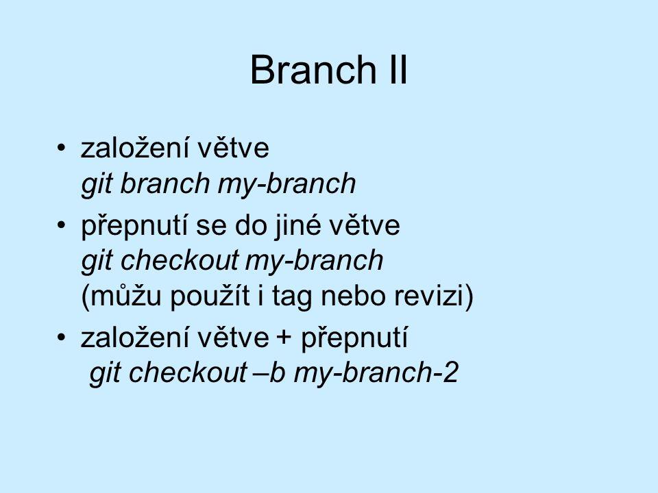 Branch II založení větve git branch my-branch přepnutí se do jiné větve git checkout my-branch (můžu použít i tag nebo revizi) založení větve + přepnutí git checkout –b my-branch-2