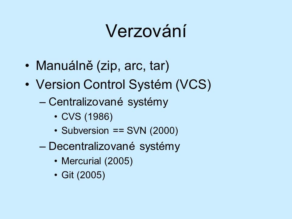 Verzování Manuálně (zip, arc, tar) Version Control Systém (VCS) –Centralizované systémy CVS (1986) Subversion == SVN (2000) –Decentralizované systémy Mercurial (2005) Git (2005)