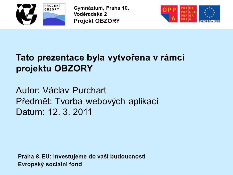 Praha & EU: Investujeme do vaší budoucnosti Evropský sociální fond Gymnázium, Praha 10, Voděradská 2 Projekt OBZORY Tato prezentace byla vytvořena v rámci projektu OBZORY Autor: Václav Purchart Předmět: Tvorba webových aplikací Datum: 12.