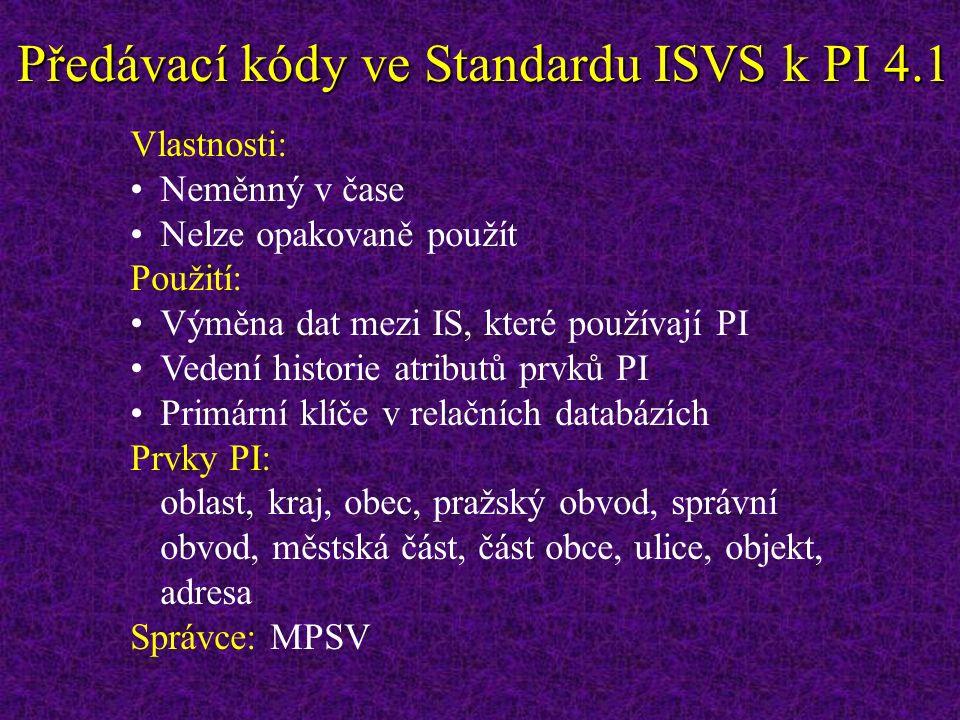 Předávací kódy ve Standardu ISVS k PI 4.1 Vlastnosti: Neměnný v čase Nelze opakovaně použít Použití: Výměna dat mezi IS, které používají PI Vedení historie atributů prvků PI Primární klíče v relačních databázích Prvky PI: oblast, kraj, obec, pražský obvod, správní obvod, městská část, část obce, ulice, objekt, adresa Správce: MPSV