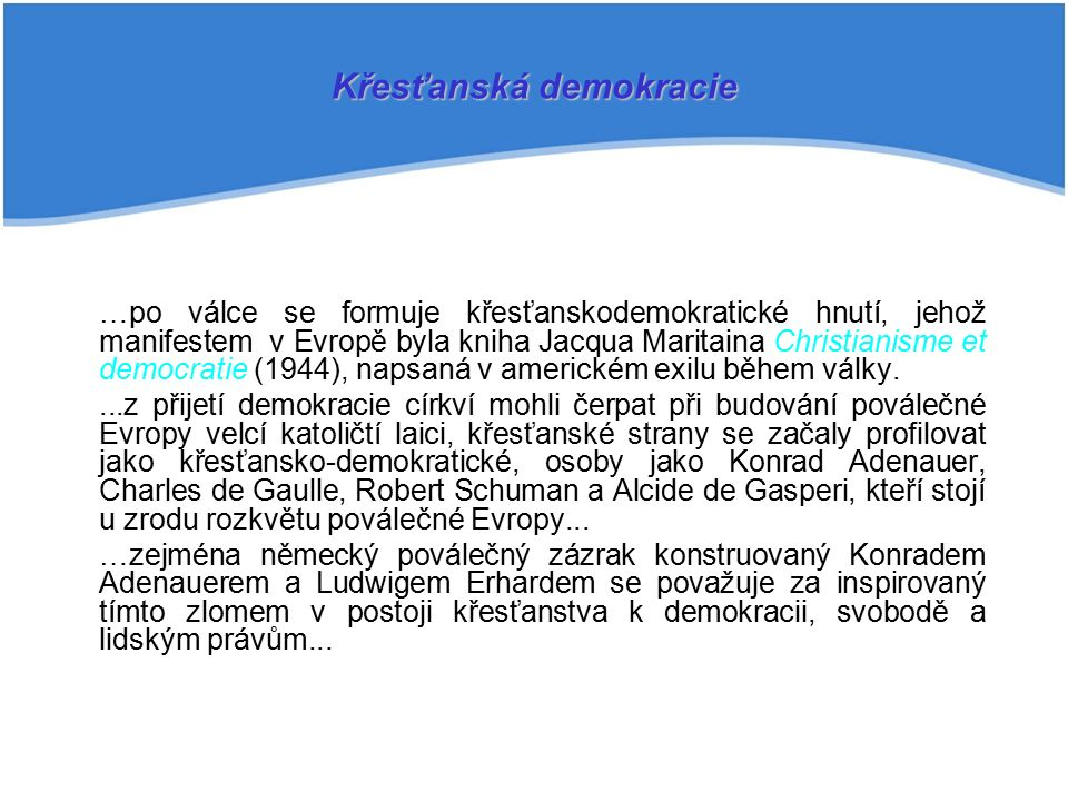 …po válce se formuje křesťanskodemokratické hnutí, jehož manifestem v Evropě byla kniha Jacqua Maritaina Christianisme et democratie (1944), napsaná v americkém exilu během války....z přijetí demokracie církví mohli čerpat při budování poválečné Evropy velcí katoličtí laici, křesťanské strany se začaly profilovat jako křesťansko-demokratické, osoby jako Konrad Adenauer, Charles de Gaulle, Robert Schuman a Alcide de Gasperi, kteří stojí u zrodu rozkvětu poválečné Evropy...