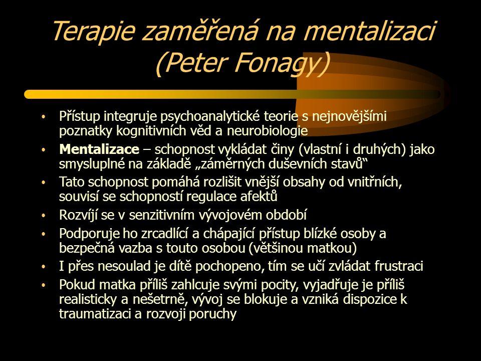 """Terapie zaměřená na mentalizaci (Peter Fonagy) Přístup integruje psychoanalytické teorie s nejnovějšími poznatky kognitivních věd a neurobiologie Mentalizace – schopnost vykládat činy (vlastní i druhých) jako smysluplné na základě """"záměrných duševních stavů Tato schopnost pomáhá rozlišit vnější obsahy od vnitřních, souvisí se schopností regulace afektů Rozvíjí se v senzitivním vývojovém období Podporuje ho zrcadlící a chápající přístup blízké osoby a bezpečná vazba s touto osobou (většinou matkou) I přes nesoulad je dítě pochopeno, tím se učí zvládat frustraci Pokud matka příliš zahlcuje svými pocity, vyjadřuje je příliš realisticky a nešetrně, vývoj se blokuje a vzniká dispozice k traumatizaci a rozvoji poruchy"""