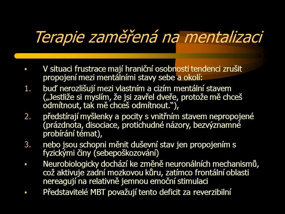"""Terapie zaměřená na mentalizaci V situaci frustrace mají hraniční osobnosti tendenci zrušit propojení mezi mentálními stavy sebe a okolí: 1.buď nerozlišují mezi vlastním a cizím mentální stavem (""""Jestliže si myslím, že jsi zavřel dveře, protože mě chceš odmítnout, tak mě chceš odmítnout. ), 2.předstírají myšlenky a pocity s vnitřním stavem nepropojené (prázdnota, disociace, protichudné názory, bezvýznamné probírání témat), 3.nebo jsou schopni měnit duševní stav jen propojením s fyzickými činy (sebepoškozování) Neurobiologicky dochází ke změně neuronálních mechanismů, což aktivuje zadní mozkovou kůru, zatímco frontální oblasti nereagují na relativně jemnou emoční stimulaci Představitelé MBT považují tento deficit za reverzibilní"""
