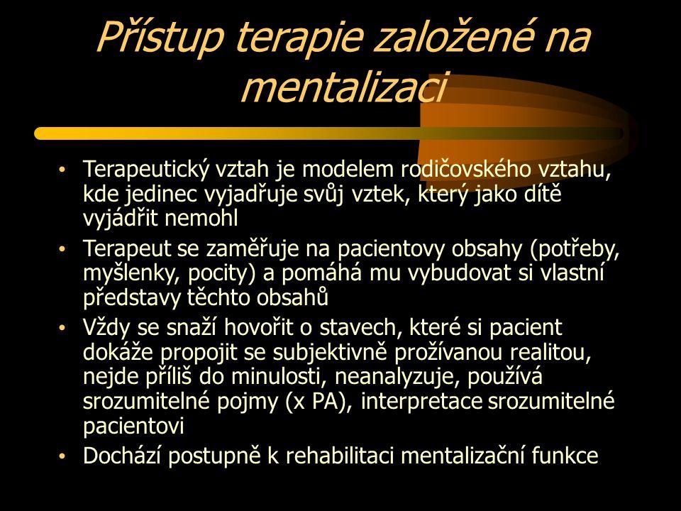 Přístup terapie založené na mentalizaci Terapeutický vztah je modelem rodičovského vztahu, kde jedinec vyjadřuje svůj vztek, který jako dítě vyjádřit nemohl Terapeut se zaměřuje na pacientovy obsahy (potřeby, myšlenky, pocity) a pomáhá mu vybudovat si vlastní představy těchto obsahů Vždy se snaží hovořit o stavech, které si pacient dokáže propojit se subjektivně prožívanou realitou, nejde příliš do minulosti, neanalyzuje, používá srozumitelné pojmy (x PA), interpretace srozumitelné pacientovi Dochází postupně k rehabilitaci mentalizační funkce