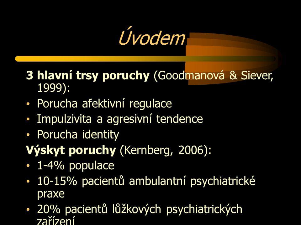 Úvodem 3 hlavní trsy poruchy (Goodmanová & Siever, 1999): Porucha afektivní regulace Impulzivita a agresivní tendence Porucha identity Výskyt poruchy (Kernberg, 2006): 1-4% populace 10-15% pacientů ambulantní psychiatrické praxe 20% pacientů lůžkových psychiatrických zařízení