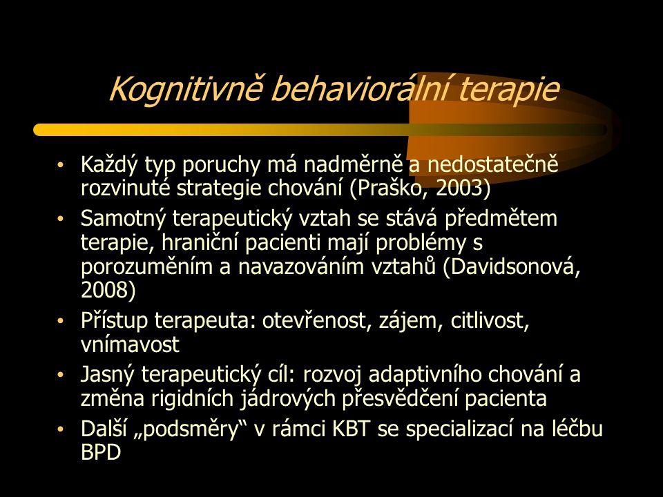 """Kognitivně behaviorální terapie Každý typ poruchy má nadměrně a nedostatečně rozvinuté strategie chování (Praško, 2003) Samotný terapeutický vztah se stává předmětem terapie, hraniční pacienti mají problémy s porozuměním a navazováním vztahů (Davidsonová, 2008) Přístup terapeuta: otevřenost, zájem, citlivost, vnímavost Jasný terapeutický cíl: rozvoj adaptivního chování a změna rigidních jádrových přesvědčení pacienta Další """"podsměry v rámci KBT se specializací na léčbu BPD"""