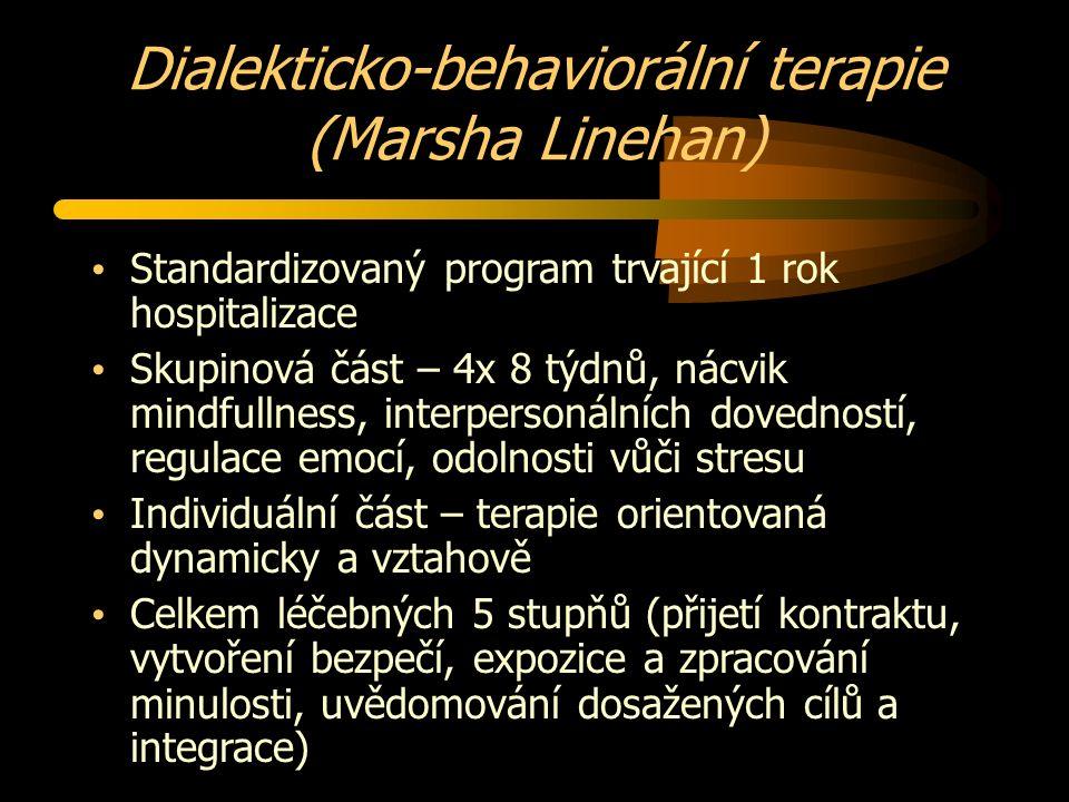 Dialekticko-behaviorální terapie (Marsha Linehan) Standardizovaný program trvající 1 rok hospitalizace Skupinová část – 4x 8 týdnů, nácvik mindfullness, interpersonálních dovedností, regulace emocí, odolnosti vůči stresu Individuální část – terapie orientovaná dynamicky a vztahově Celkem léčebných 5 stupňů (přijetí kontraktu, vytvoření bezpečí, expozice a zpracování minulosti, uvědomování dosažených cílů a integrace)