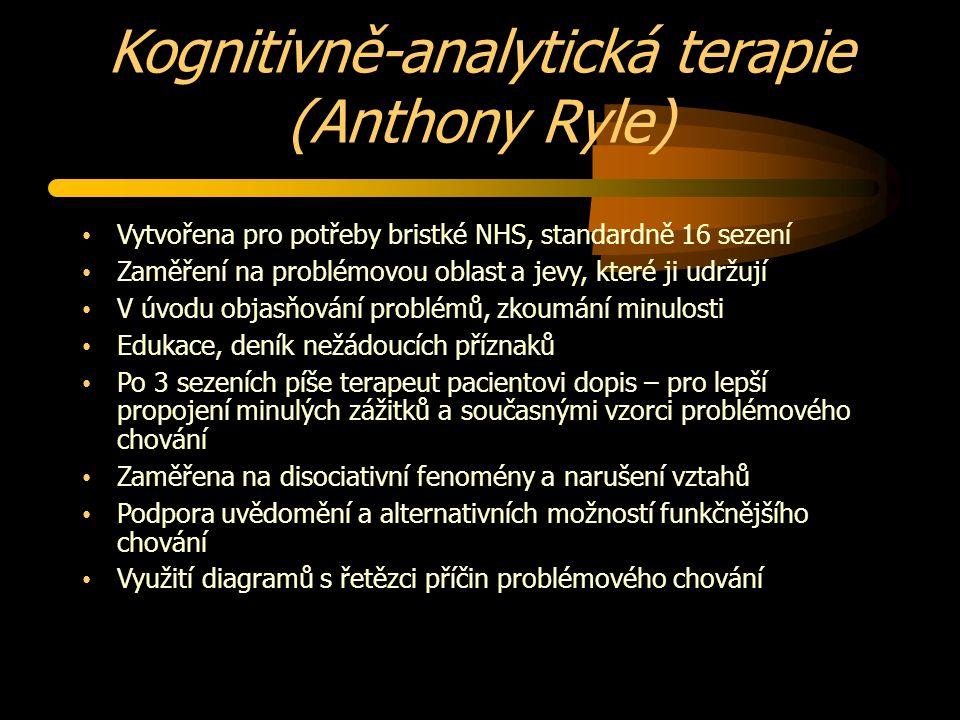 Kognitivně-analytická terapie (Anthony Ryle) Vytvořena pro potřeby bristké NHS, standardně 16 sezení Zaměření na problémovou oblast a jevy, které ji udržují V úvodu objasňování problémů, zkoumání minulosti Edukace, deník nežádoucích příznaků Po 3 sezeních píše terapeut pacientovi dopis – pro lepší propojení minulých zážitků a současnými vzorci problémového chování Zaměřena na disociativní fenomény a narušení vztahů Podpora uvědomění a alternativních možností funkčnějšího chování Využití diagramů s řetězci příčin problémového chování