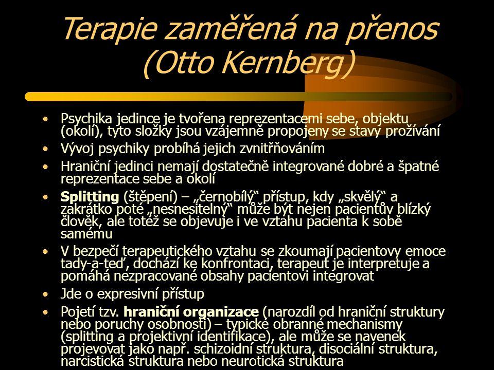 """Terapie zaměřená na přenos (Otto Kernberg) Psychika jedince je tvořena reprezentacemi sebe, objektu (okolí), tyto složky jsou vzájemně propojeny se stavy prožívání Vývoj psychiky probíhá jejich zvnitřňováním Hraniční jedinci nemají dostatečně integrované dobré a špatné reprezentace sebe a okolí Splitting (štěpení) – """"černobílý přístup, kdy """"skvělý a zakrátko poté """"nesnesitelný může být nejen pacientův blízký člověk, ale totéž se objevuje i ve vztahu pacienta k sobě samému V bezpečí terapeutického vztahu se zkoumají pacientovy emoce tady-a-teď, dochází ke konfrontaci, terapeut je interpretuje a pomáhá nezpracované obsahy pacientovi integrovat Jde o expresivní přístup Pojetí tzv."""
