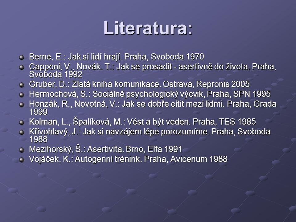 Literatura: Berne, E.: Jak si lidí hrají. Praha, Svoboda 1970 Capponi, V., Novák. T.: Jak se prosadit - asertivně do života. Praha, Svoboda 1992 Grube
