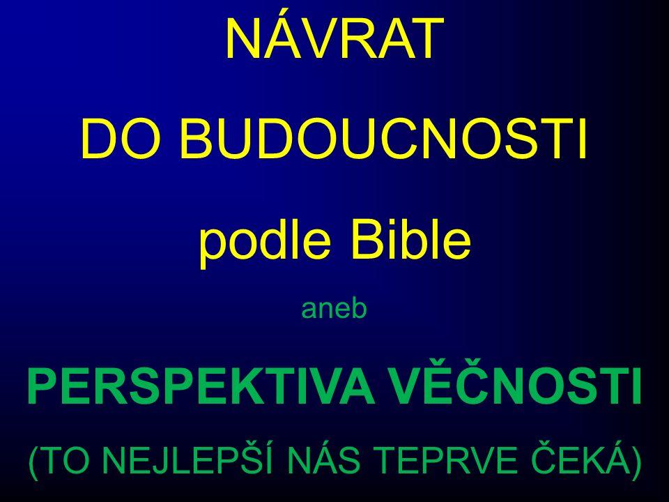 NÁVRAT DO BUDOUCNOSTI podle Bible aneb PERSPEKTIVA VĚČNOSTI (TO NEJLEPŠÍ NÁS TEPRVE ČEKÁ)