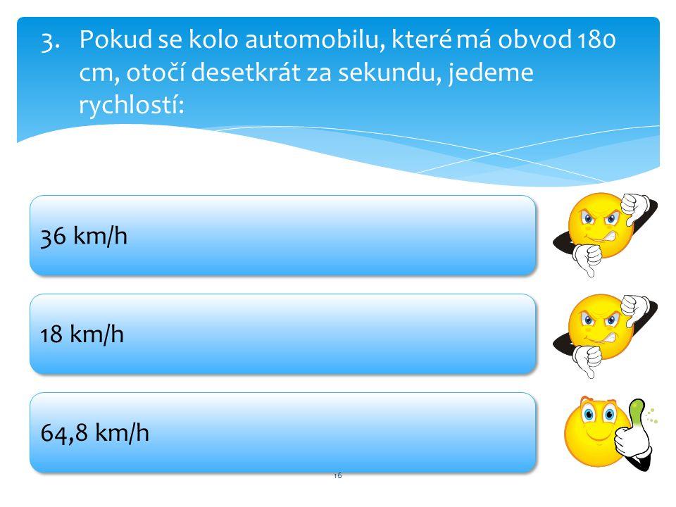 16 3.Pokud se kolo automobilu, které má obvod 180 cm, otočí desetkrát za sekundu, jedeme rychlostí: 36 km/h 18 km/h 64,8 km/h