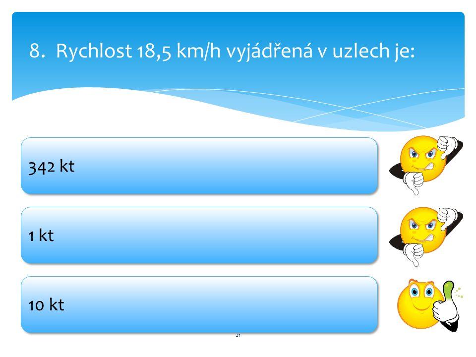 21 8.Rychlost 18,5 km/h vyjádřená v uzlech je: 342 kt 1 kt 10 kt