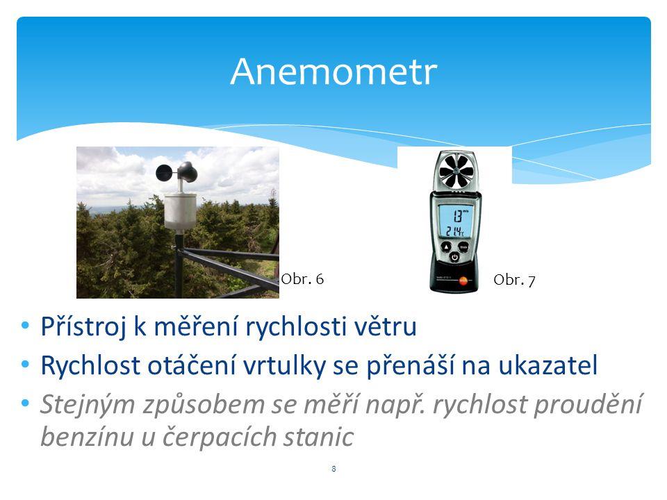 8 Anemometr Přístroj k měření rychlosti větru Rychlost otáčení vrtulky se přenáší na ukazatel Stejným způsobem se měří např.