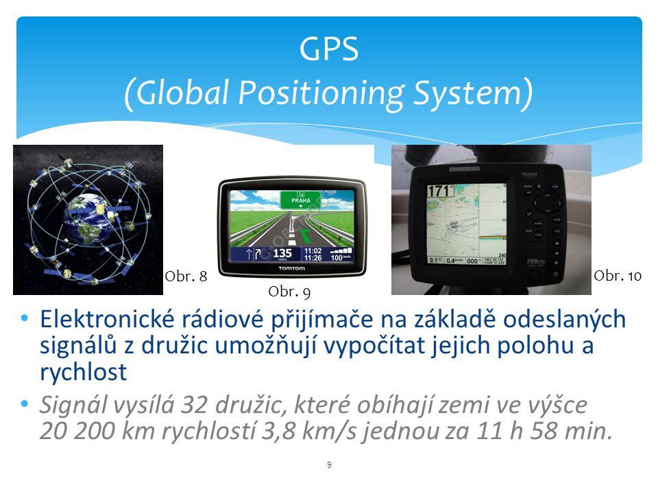 9 GPS (Global Positioning System) Elektronické rádiové přijímače na základě odeslaných signálů z družic umožňují vypočítat jejich polohu a rychlost Signál vysílá 32 družic, které obíhají zemi ve výšce 20 200 km rychlostí 3,8 km/s jednou za 11 h 58 min.
