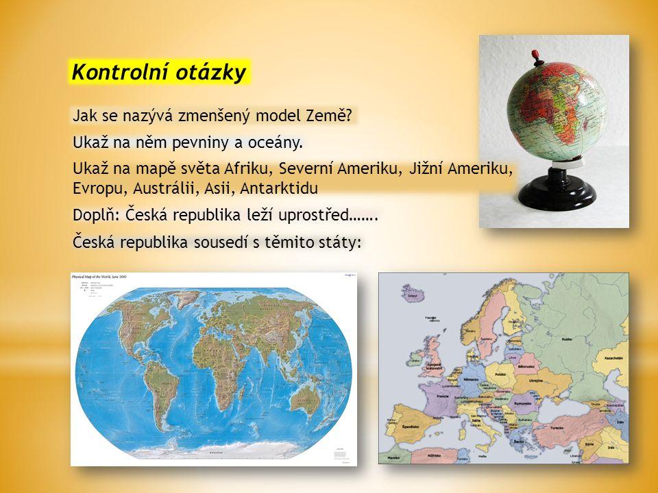 Kontrolní otázky Jak se nazývá zmenšený model Země? Ukaž na něm pevniny a oceány. Doplň: Česká republika leží uprostřed……. Česká republika sousedí s t