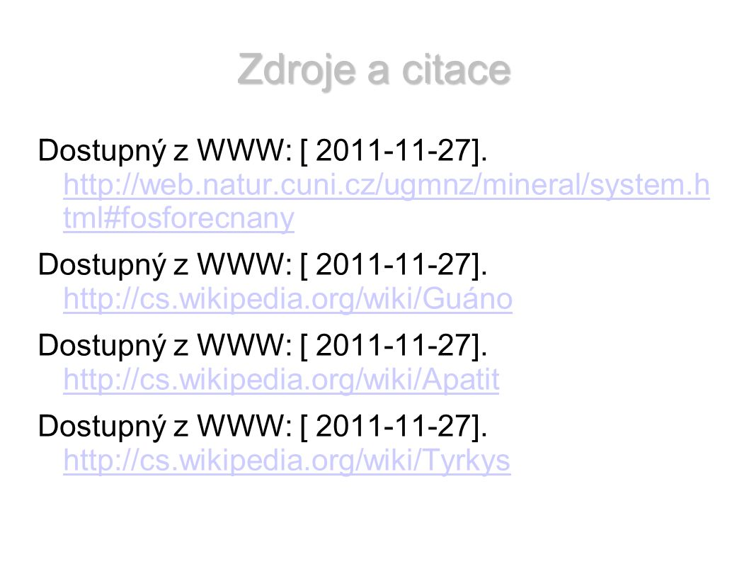 Zdroje a citace Dostupný z WWW: [ 2011-11-27]. http://web.natur.cuni.cz/ugmnz/mineral/system.h tml#fosforecnany http://web.natur.cuni.cz/ugmnz/mineral