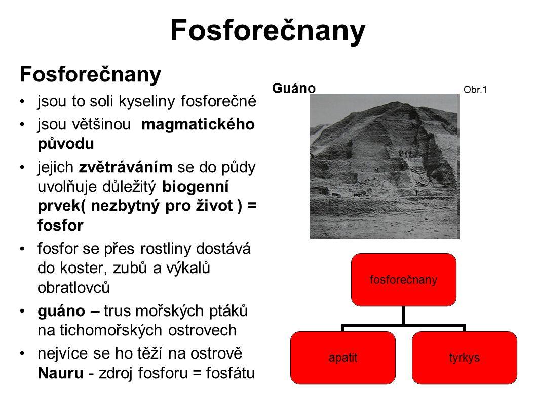 Fosforečnany jsou to soli kyseliny fosforečné jsou většinou magmatického původu jejich zvětráváním se do půdy uvolňuje důležitý biogenní prvek( nezbytný pro život ) = fosfor fosfor se přes rostliny dostává do koster, zubů a výkalů obratlovců guáno – trus mořských ptáků na tichomořských ostrovech nejvíce se ho těží na ostrově Nauru - zdroj fosforu = fosfátu Guáno Obr.1 fosforečnany apatittyrkys