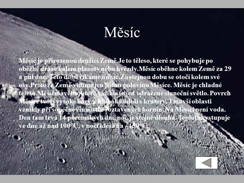Měsíc Měsíc je přirozenou družicí Země.Je to těleso, které se pohybuje po oběžné dráze kolem planety nebo hvězdy.Měsíc oběhne kolem Země za 29 a půl dne.