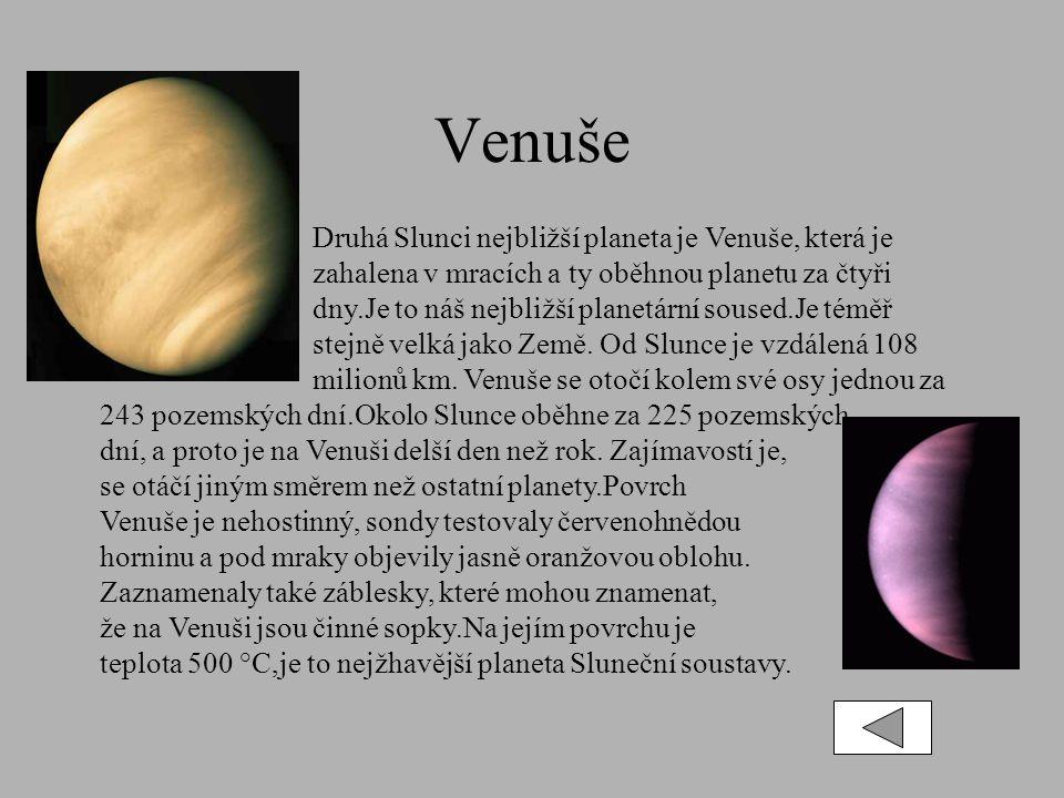 Venuše Druhá Slunci nejbližší planeta je Venuše, která je zahalena v mracích a ty oběhnou planetu za čtyři dny.Je to náš nejbližší planetární soused.Je téměř stejně velká jako Země.