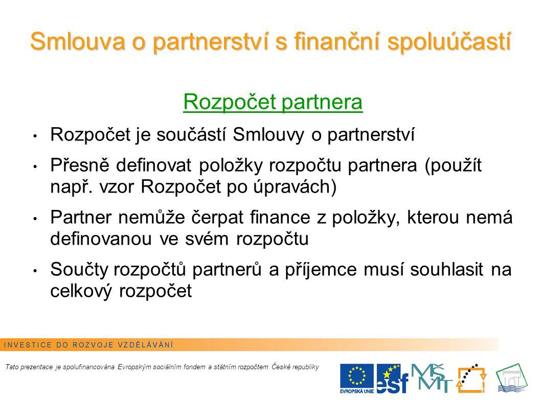 8 Smlouva o partnerství s finanční spoluúčastí Tato prezentace je spolufinancována Evropským sociálním fondem a státním rozpočtem České republiky Úhrada mezi příjemcem a partnerem probíhá dvěma způsoby dle domluvy mezi příjemcem a partnerem: A) ŽÁDOST O PLATBU: partner hradí náklady ze svého (ke konci monitorovacího období nebo měsíčně) vystaví příjemci žádost o platbu a vyúčtuje a příjemce hradí náklady partnerovi z projektového účtu (žádost o proplacení výdajů se provádí na základě soupisky za partnera) nebo B ) ZÁLOHA: partner obdrží z projektového účtu příjemce zálohu, hradí náklady ze zálohy a v každém monitorovacím období provede vyúčtování (např.
